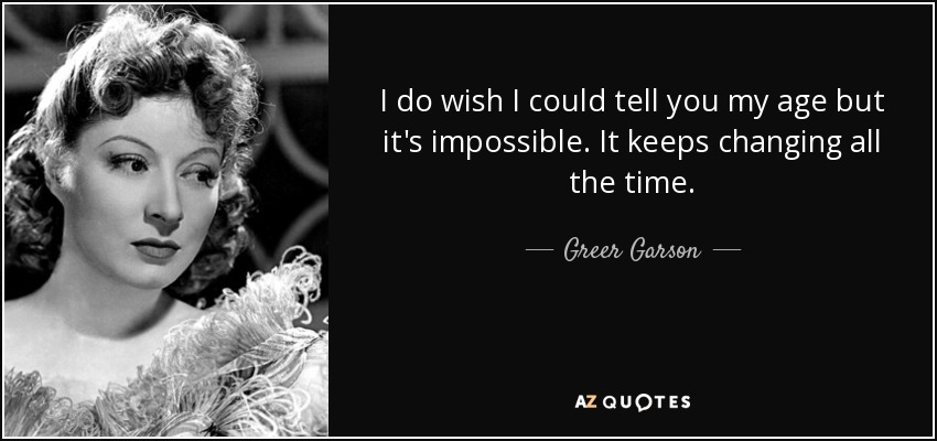 I do wish I could tell you my age but it's impossible. It keeps changing all the time. - Greer Garson
