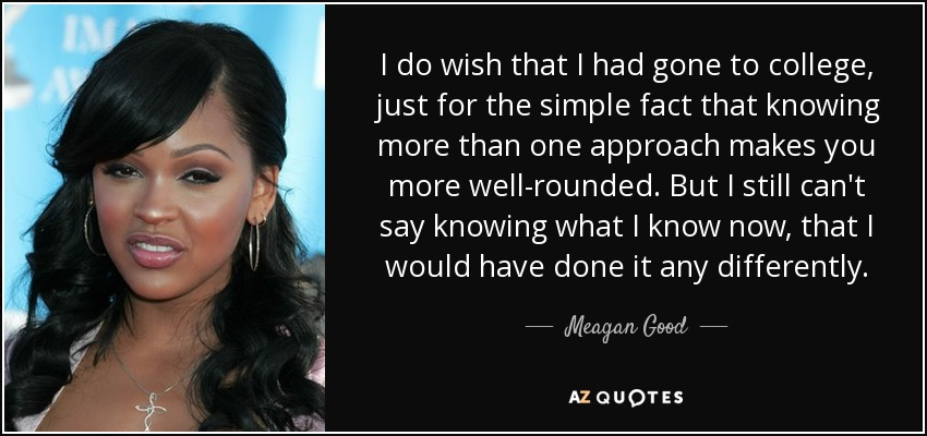 I do wish that I had gone to college, just for the simple fact that knowing more than one approach makes you more well-rounded. But I still can't say knowing what I know now, that I would have done it any differently. - Meagan Good