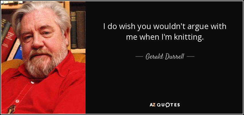 I do wish you wouldn't argue with me when I'm knitting. - Gerald Durrell