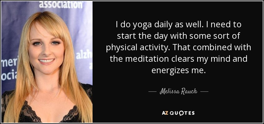 I do yoga daily as well. I need to start the day with some sort of physical activity. That combined with the meditation clears my mind and energizes me. - Melissa Rauch