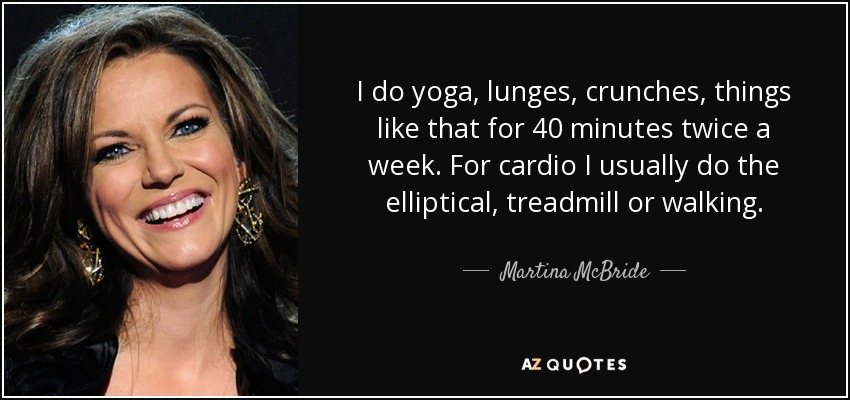 I do yoga, lunges, crunches, things like that for 40 minutes twice a week. For cardio I usually do the elliptical, treadmill or walking. - Martina McBride