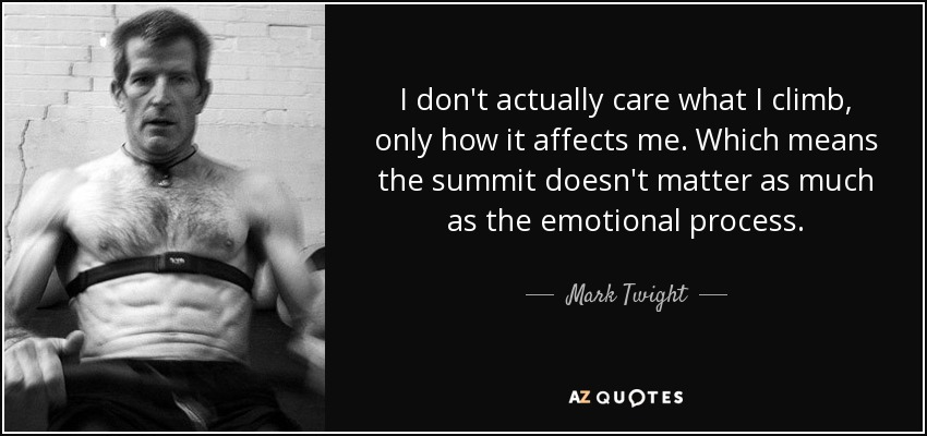 I don't actually care what I climb, only how it affects me. Which means the summit doesn't matter as much as the emotional process. - Mark Twight