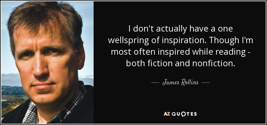 I don't actually have a one wellspring of inspiration. Though I'm most often inspired while reading - both fiction and nonfiction. - James Rollins