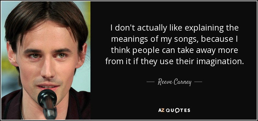 I don't actually like explaining the meanings of my songs, because I think people can take away more from it if they use their imagination. - Reeve Carney