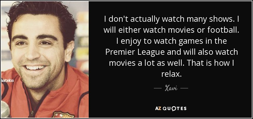 I don't actually watch many shows. I will either watch movies or football. I enjoy to watch games in the Premier League and will also watch movies a lot as well. That is how I relax. - Xavi