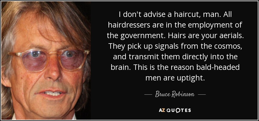 I don't advise a haircut, man. All hairdressers are in the employment of the government. Hairs are your aerials. They pick up signals from the cosmos, and transmit them directly into the brain. This is the reason bald-headed men are uptight. - Bruce Robinson