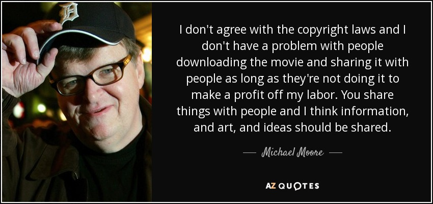 I don't agree with the copyright laws and I don't have a problem with people downloading the movie and sharing it with people as long as they're not doing it to make a profit off my labor. You share things with people and I think information, and art, and ideas should be shared. - Michael Moore