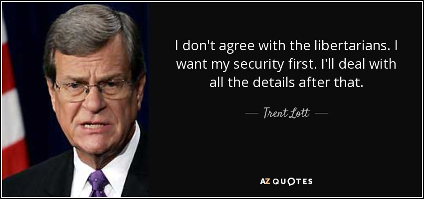 I don't agree with the libertarians. I want my security first. I'll deal with all the details after that. - Trent Lott