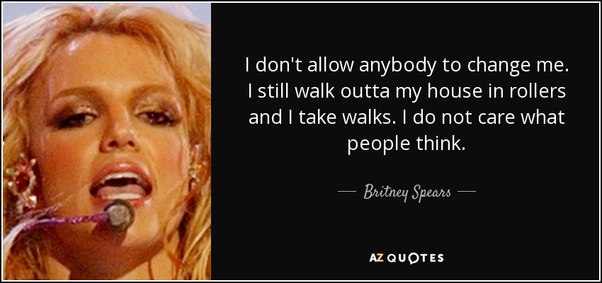 I don't allow anybody to change me. I still walk outta my house in rollers and I take walks. I do not care what people think. - Britney Spears