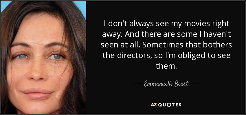 I don't always see my movies right away. And there are some I haven't seen at all. Sometimes that bothers the directors, so I'm obliged to see them. - Emmanuelle Beart