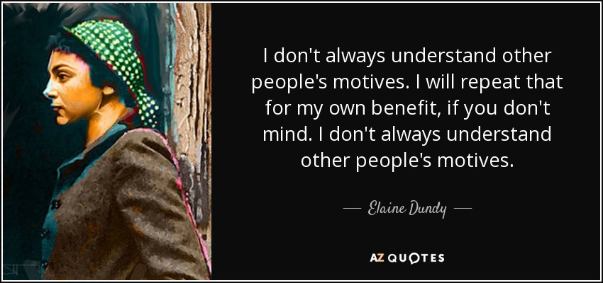 I don't always understand other people's motives. I will repeat that for my own benefit, if you don't mind. I don't always understand other people's motives. - Elaine Dundy