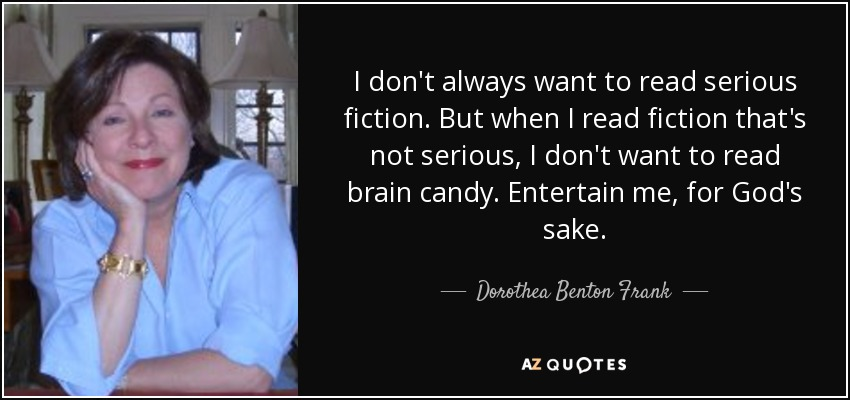 I don't always want to read serious fiction. But when I read fiction that's not serious, I don't want to read brain candy. Entertain me, for God's sake. - Dorothea Benton Frank