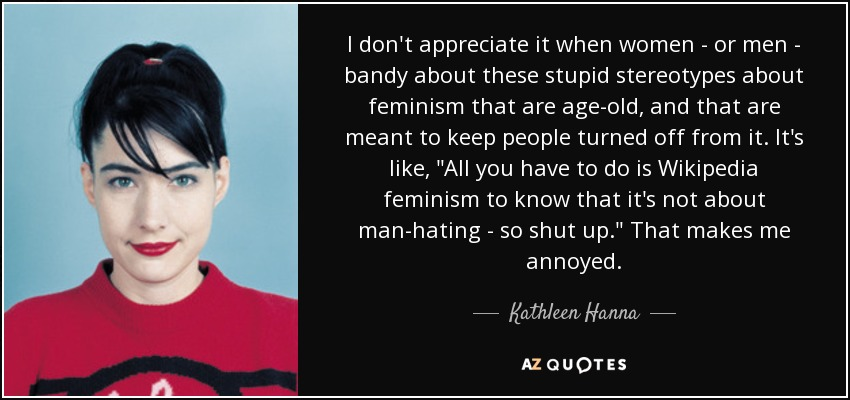 I don't appreciate it when women - or men - bandy about these stupid stereotypes about feminism that are age-old, and that are meant to keep people turned off from it. It's like,
