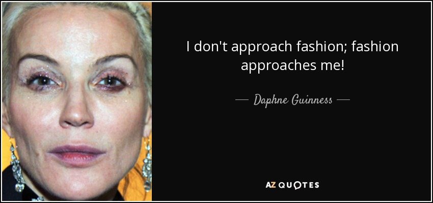 I don't approach fashion; fashion approaches me! - Daphne Guinness