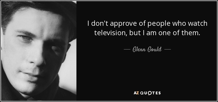 I don't approve of people who watch television, but I am one of them. - Glenn Gould