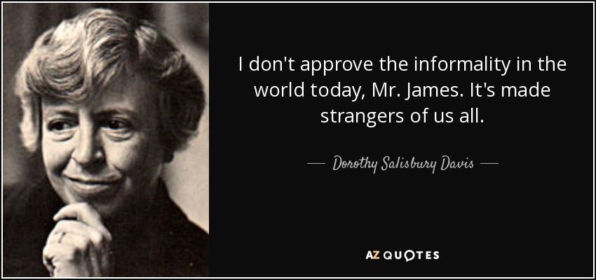 I don't approve the informality in the world today, Mr. James. It's made strangers of us all. - Dorothy Salisbury Davis