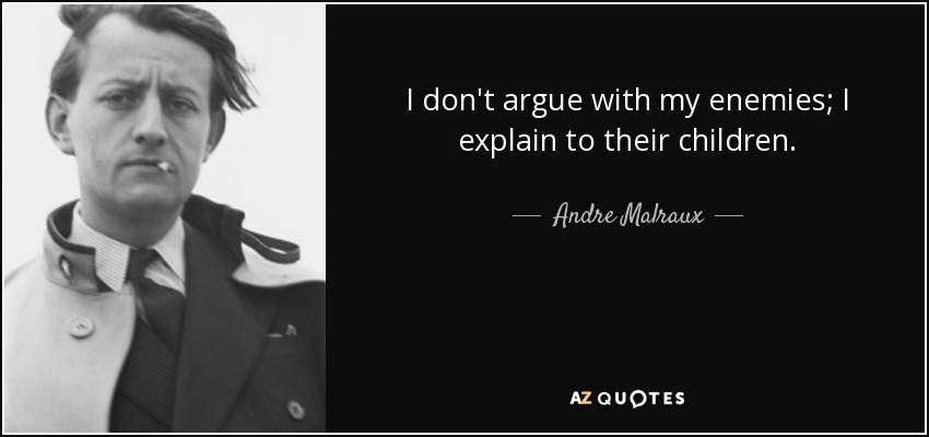 I don't argue with my enemies; I explain to their children. - Andre Malraux