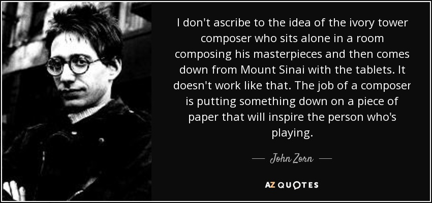 I don't ascribe to the idea of the ivory tower composer who sits alone in a room composing his masterpieces and then comes down from Mount Sinai with the tablets. It doesn't work like that. The job of a composer is putting something down on a piece of paper that will inspire the person who's playing. - John Zorn