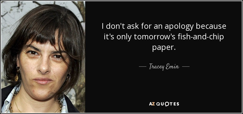 I don't ask for an apology because it's only tomorrow's fish-and-chip paper. - Tracey Emin