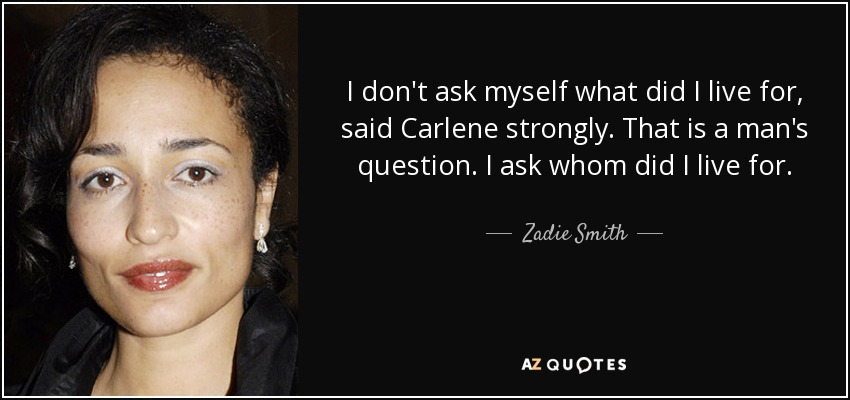 I don't ask myself what did I live for, said Carlene strongly. That is a man's question. I ask whom did I live for. - Zadie Smith