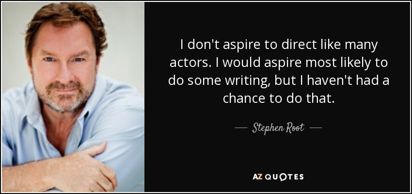 I don't aspire to direct like many actors. I would aspire most likely to do some writing, but I haven't had a chance to do that. - Stephen Root