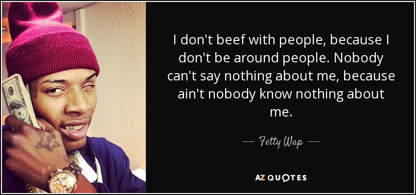 I don't beef with people, because I don't be around people. Nobody can't say nothing about me, because ain't nobody know nothing about me. - Fetty Wap