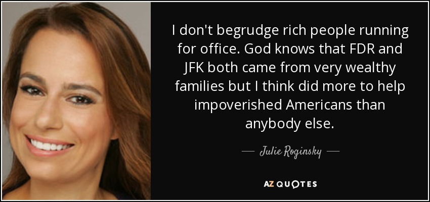 I don't begrudge rich people running for office. God knows that FDR and JFK both came from very wealthy families but I think did more to help impoverished Americans than anybody else. - Julie Roginsky