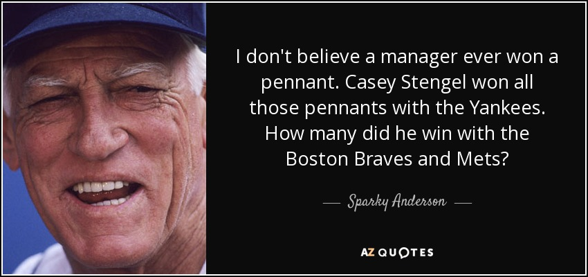 I don't believe a manager ever won a pennant. Casey Stengel won all those pennants with the Yankees. How many did he win with the Boston Braves and Mets? - Sparky Anderson