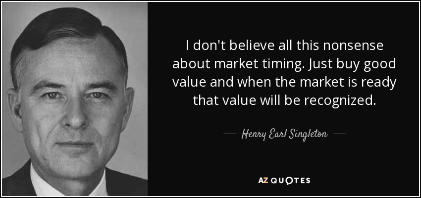 I don't believe all this nonsense about market timing. Just buy good value and when the market is ready that value will be recognized. - Henry Earl Singleton