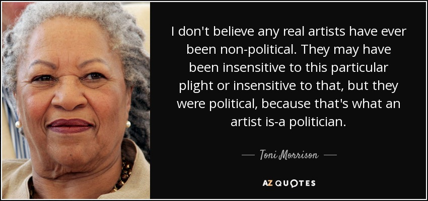 I don't believe any real artists have ever been non-political. They may have been insensitive to this particular plight or insensitive to that, but they were political, because that's what an artist is-a politician. - Toni Morrison
