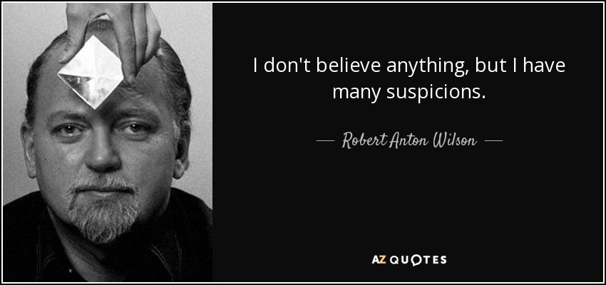 I don't believe anything, but I have many suspicions. - Robert Anton Wilson