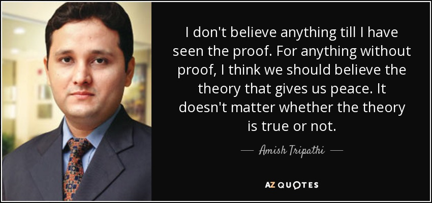 I don't believe anything till I have seen the proof. For anything without proof, I think we should believe the theory that gives us peace. It doesn't matter whether the theory is true or not. - Amish Tripathi
