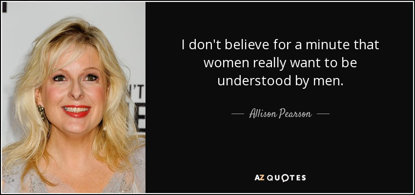 I don't believe for a minute that women really want to be understood by men. - Allison Pearson