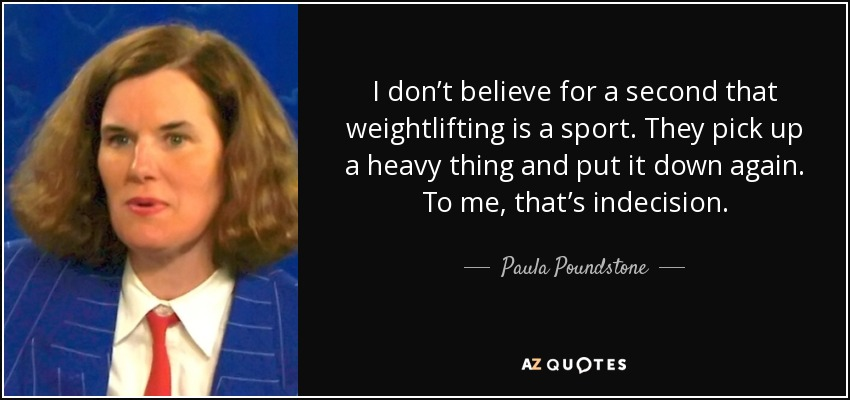 I don't believe for a second that weightlifting is a sport. They pick up a heavy thing and put it down again. To me, that's indecision. - Paula Poundstone