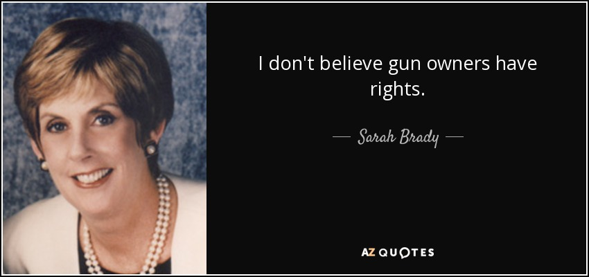 I don't believe gun owners have rights. - Sarah Brady