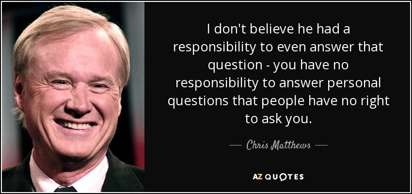 I don't believe he had a responsibility to even answer that question - you have no responsibility to answer personal questions that people have no right to ask you. - Chris Matthews