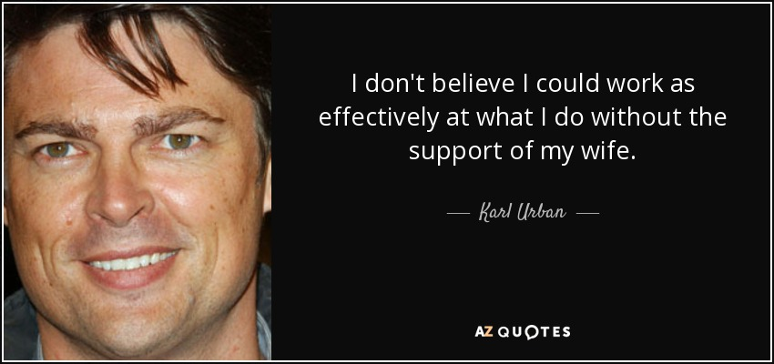 I don't believe I could work as effectively at what I do without the support of my wife. - Karl Urban