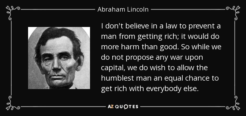 I don't believe in a law to prevent a man from getting rich; it would do more harm than good. So while we do not propose any war upon capital, we do wish to allow the humblest man an equal chance to get rich with everybody else. - Abraham Lincoln