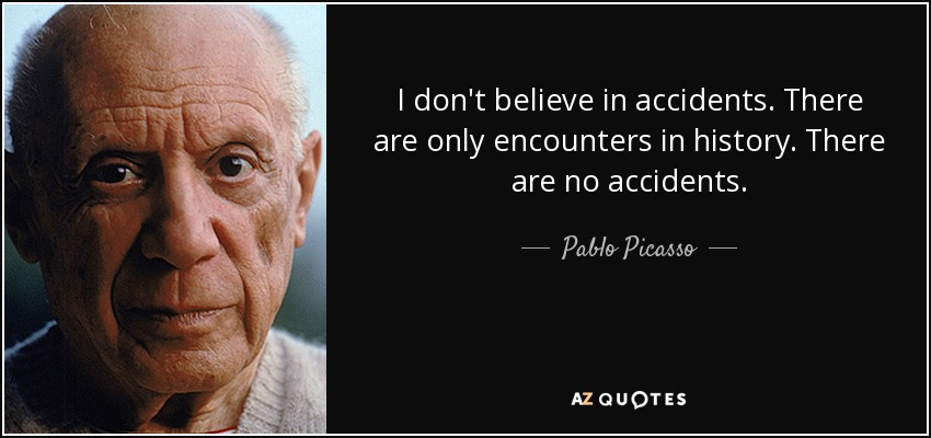 I don't believe in accidents. There are only encounters in history. There are no accidents. - Pablo Picasso