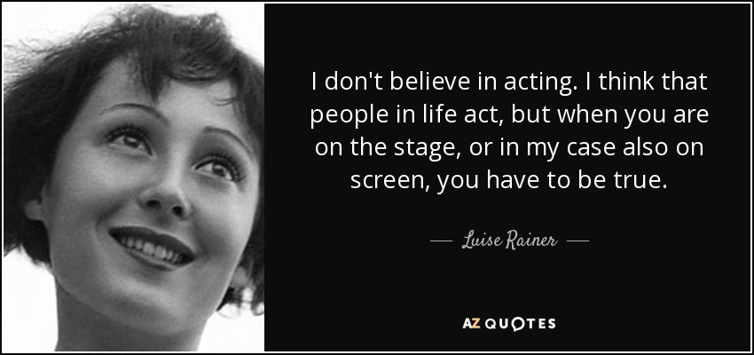I don't believe in acting. I think that people in life act, but when you are on the stage, or in my case also on screen, you have to be true. - Luise Rainer