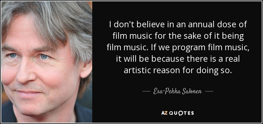 I don't believe in an annual dose of film music for the sake of it being film music. If we program film music, it will be because there is a real artistic reason for doing so. - Esa-Pekka Salonen