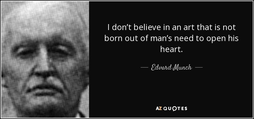 I don't believe in an art that is not born out of man's need to open his heart. - Edvard Munch