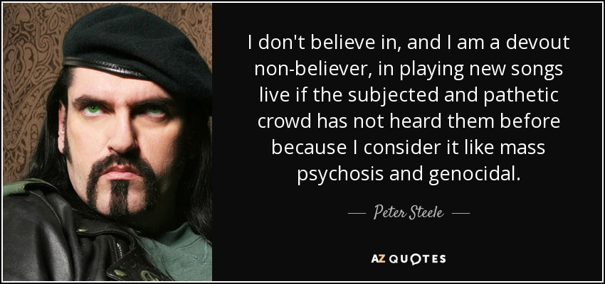 I don't believe in, and I am a devout non-believer, in playing new songs live if the subjected and pathetic crowd has not heard them before because I consider it like mass psychosis and genocidal. - Peter Steele