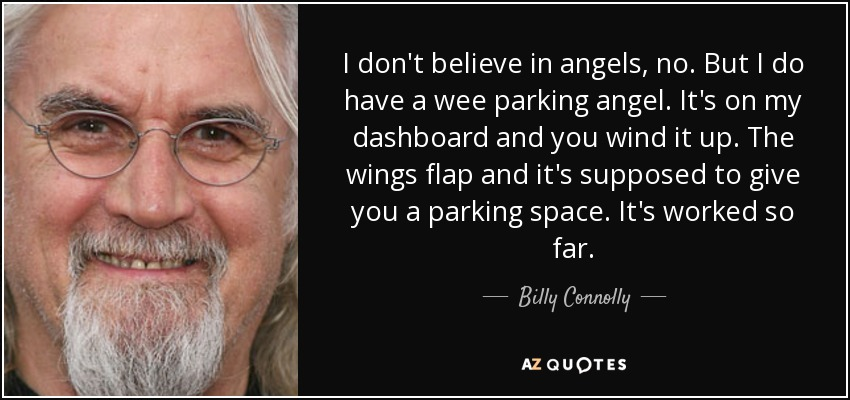 I don't believe in angels, no. But I do have a wee parking angel. It's on my dashboard and you wind it up. The wings flap and it's supposed to give you a parking space. It's worked so far. - Billy Connolly