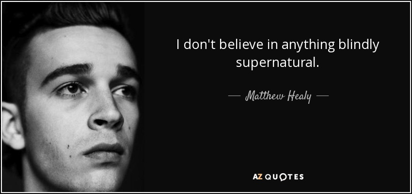 I don't believe in anything blindly supernatural. - Matthew Healy