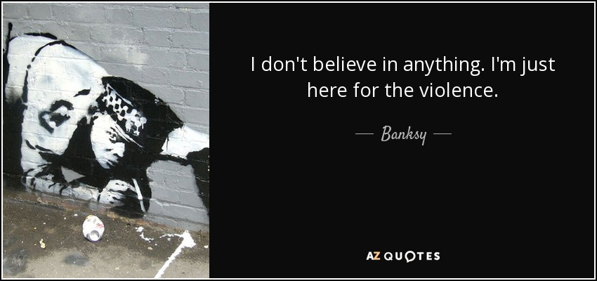 I don't believe in anything. I'm just here for the violence. - Banksy