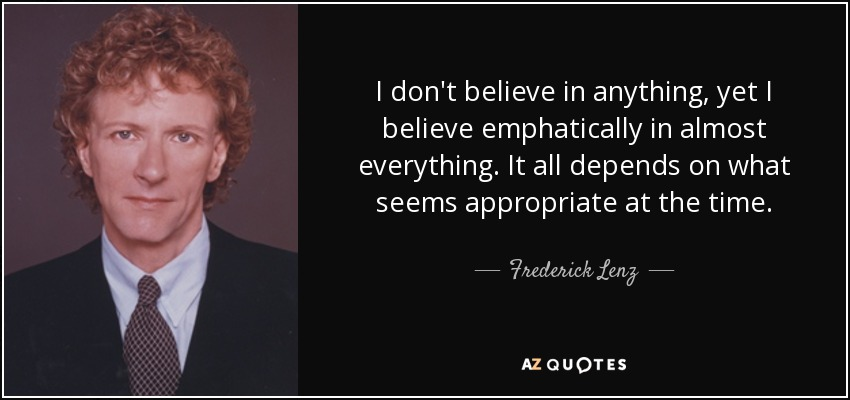 I don't believe in anything, yet I believe emphatically in almost everything. It all depends on what seems appropriate at the time. - Frederick Lenz