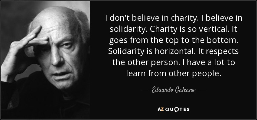 I don't believe in charity. I believe in solidarity. Charity is so vertical. It goes from the top to the bottom. Solidarity is horizontal. It respects the other person. I have a lot to learn from other people. - Eduardo Galeano