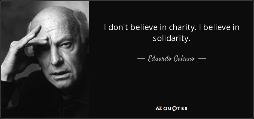 I don't believe in charity. I believe in solidarity. - Eduardo Galeano