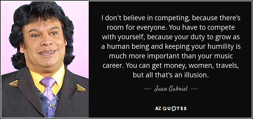 I don't believe in competing, because there's room for everyone. You have to compete with yourself, because your duty to grow as a human being and keeping your humility is much more important than your music career. You can get money, women, travels, but all that's an illusion. - Juan Gabriel